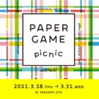PAPER GAME picnic @ TAKEOFF-SITE2021年3月18日(木)~3月31日(水)